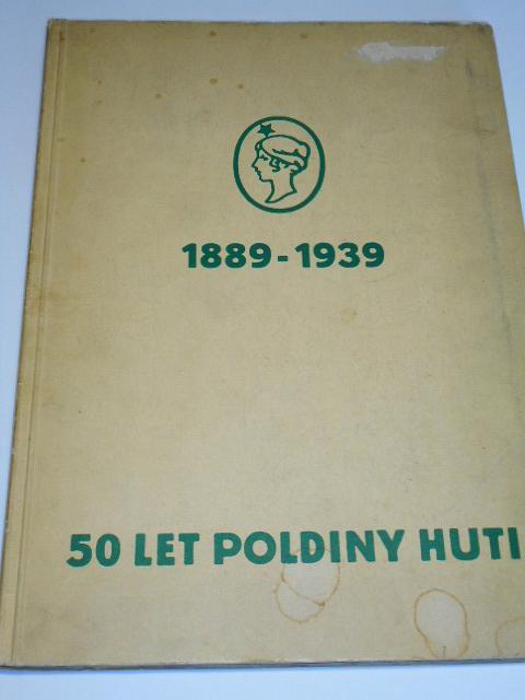 50 let Poldiny huti 1889 - 1939 - vývoj, nynější stav, pracovní pochody, výrobky